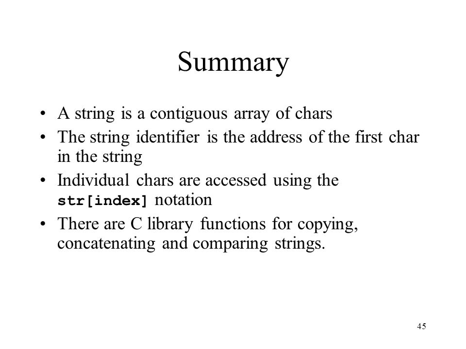 45 Summary A string is a contiguous array of chars The string identifier is the address of the first char in the string Individual chars are accessed using the str[index] notation There are C library functions for copying, concatenating and comparing strings.