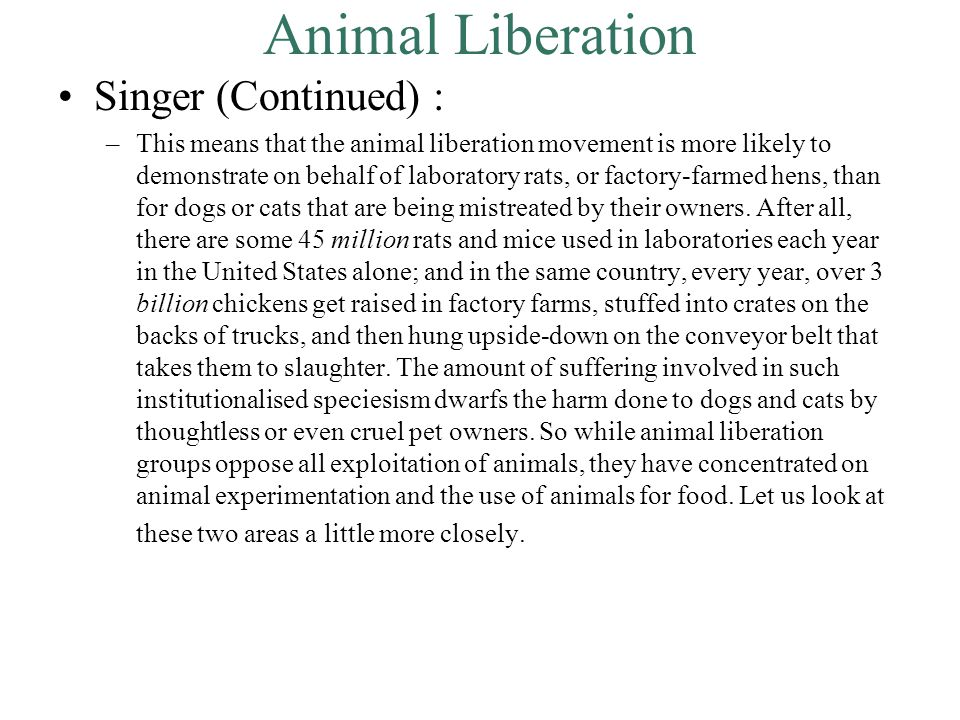 Animal Liberation Singer (Continued) : –This means that the animal liberation movement is more likely to demonstrate on behalf of laboratory rats, or factory-farmed hens, than for dogs or cats that are being mistreated by their owners.