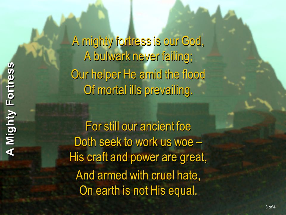 A mighty fortress is our God, A bulwark never failing; Our helper He amid the flood Of mortal ills prevailing. For still our ancient foe Doth seek to