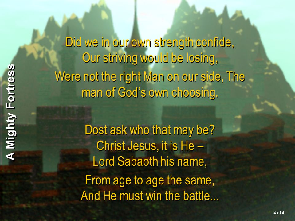 Did we in our own strength confide, Our striving would be losing, Were not the right Man on our side, The man of God's own choosing. Dost ask who that