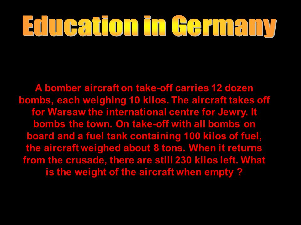 A bomber aircraft on take-off carries 12 dozen bombs, each weighing 10 kilos. The aircraft takes off for Warsaw the international centre for Jewry. It