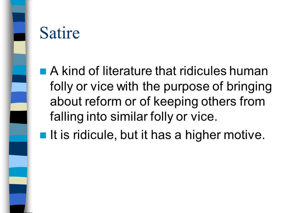 Satire A kind of literature that ridicules human folly or vice with the purpose of bringing about reform or of keeping others from falling into simila