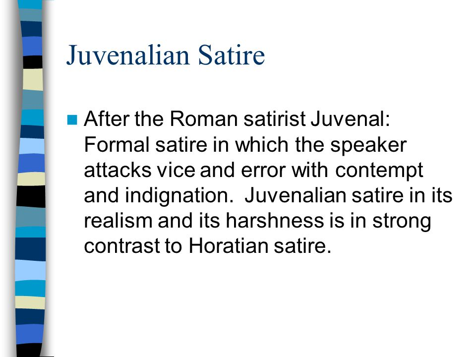 Juvenalian Satire After the Roman satirist Juvenal: Formal satire in which the speaker attacks vice and error with contempt and indignation. Juvenalia