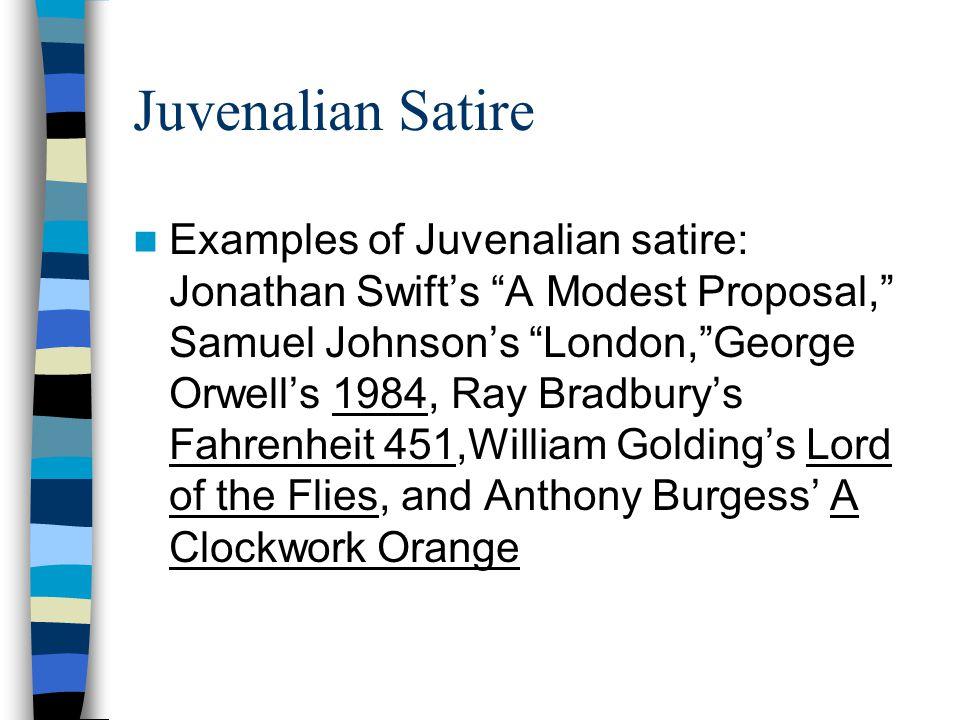 "Juvenalian Satire Examples of Juvenalian satire: Jonathan Swift's ""A Modest Proposal,"" Samuel Johnson's ""London,""George Orwell's 1984, Ray Bradbury's"