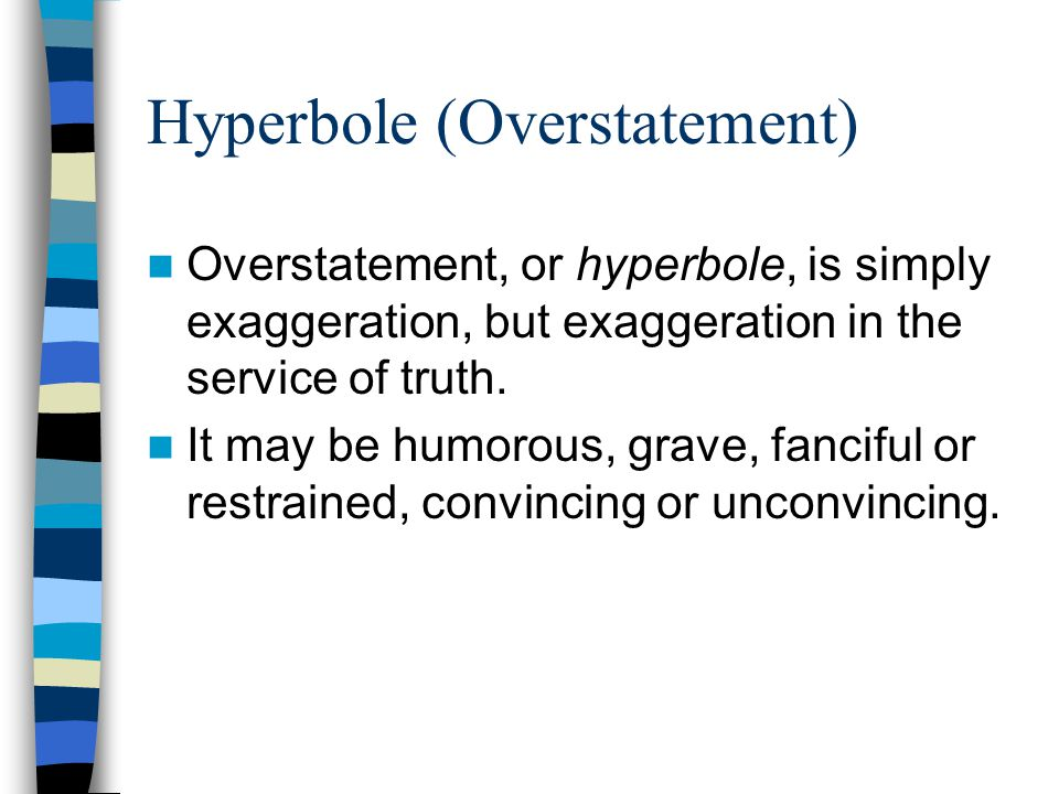 Hyperbole (Overstatement) Overstatement, or hyperbole, is simply exaggeration, but exaggeration in the service of truth. It may be humorous, grave, fa