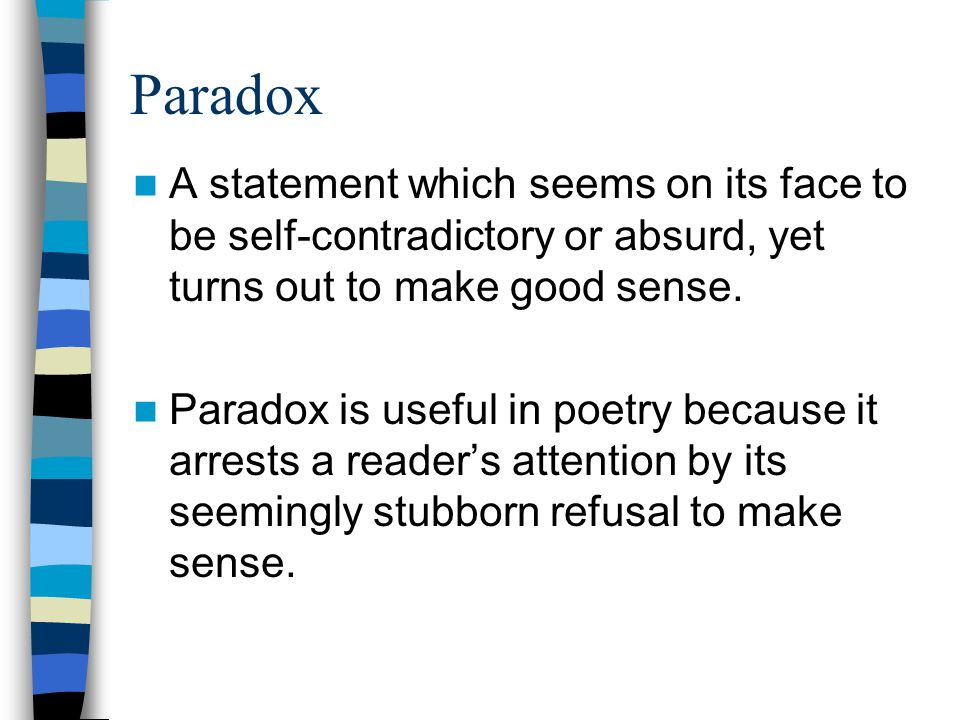 Paradox A statement which seems on its face to be self-contradictory or absurd, yet turns out to make good sense. Paradox is useful in poetry because