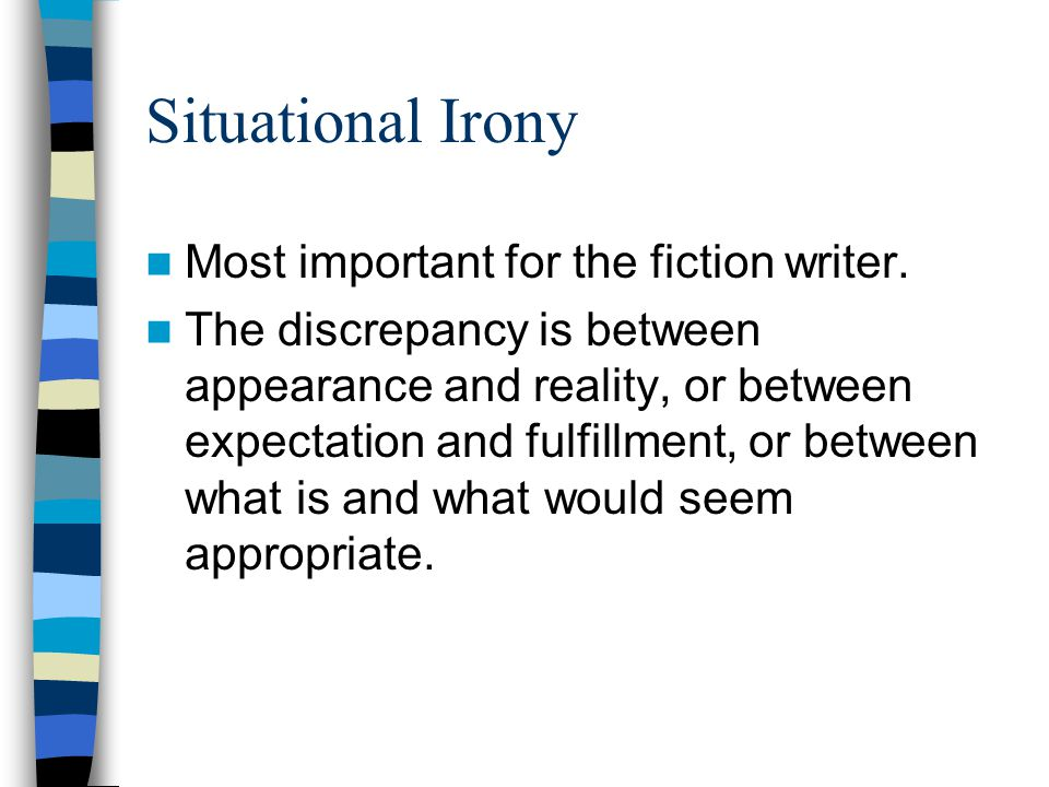 Situational Irony Most important for the fiction writer. The discrepancy is between appearance and reality, or between expectation and fulfillment, or