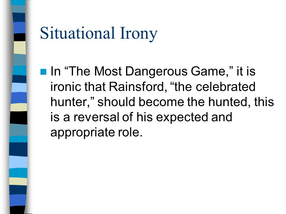 """Situational Irony In """"The Most Dangerous Game,"""" it is ironic that Rainsford, """"the celebrated hunter,"""" should become the hunted, this is a reversal of"""