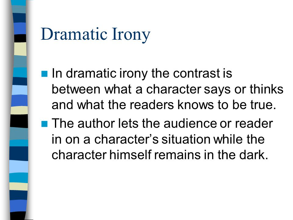 Dramatic Irony In dramatic irony the contrast is between what a character says or thinks and what the readers knows to be true. The author lets the au