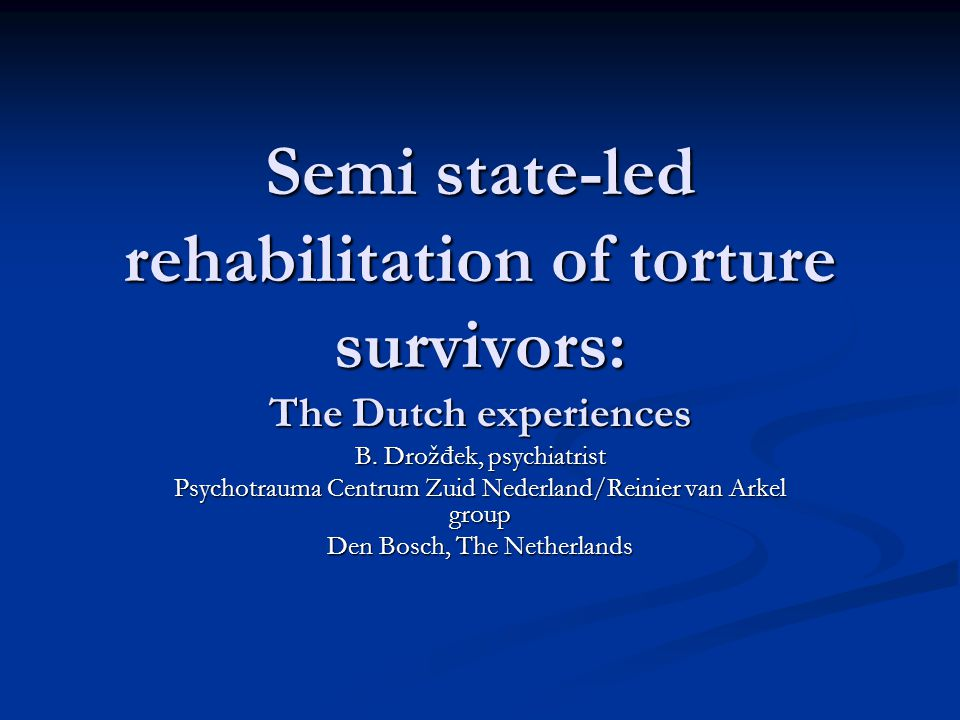 Semi state-led rehabilitation of torture survivors: The Dutch experiences B.