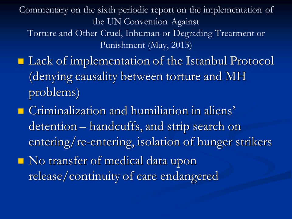 Commentary on the sixth periodic report on the implementation of the UN Convention Against Torture and Other Cruel, Inhuman or Degrading Treatment or Punishment (May, 2013) Lack of implementation of the Istanbul Protocol (denying causality between torture and MH problems) Lack of implementation of the Istanbul Protocol (denying causality between torture and MH problems) Criminalization and humiliation in aliens' detention – handcuffs, and strip search on entering/re-entering, isolation of hunger strikers Criminalization and humiliation in aliens' detention – handcuffs, and strip search on entering/re-entering, isolation of hunger strikers No transfer of medical data upon release/continuity of care endangered No transfer of medical data upon release/continuity of care endangered