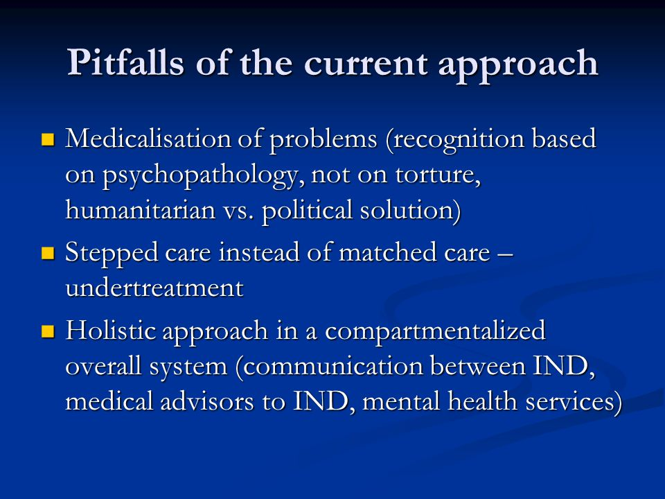 Pitfalls of the current approach Medicalisation of problems (recognition based on psychopathology, not on torture, humanitarian vs.