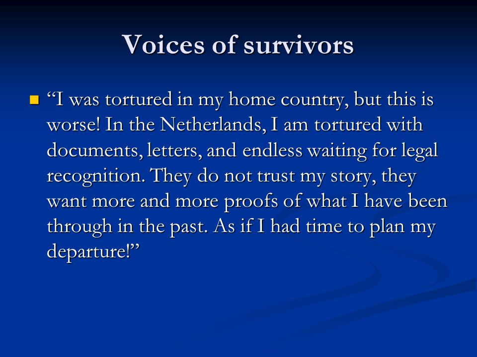 Voices of survivors While I have been tortured in my home country, the worst was waiting for physical torture to take place, sitting in my prison cell and listening to sounds.
