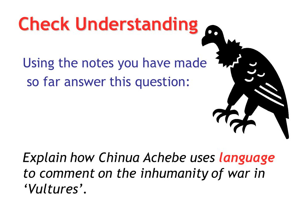 Check Understanding Using the notes you have made so far answer this question: Explain how Chinua Achebe uses language to comment on the inhumanity of