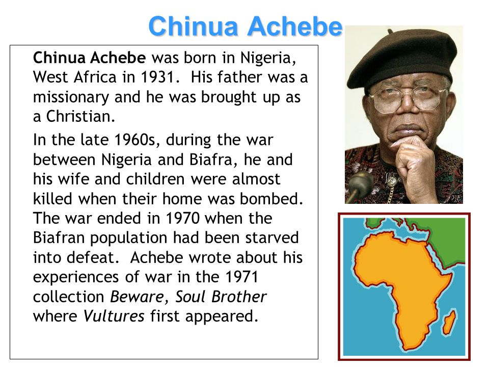 Chinua Achebe was born in Nigeria, West Africa in 1931. His father was a missionary and he was brought up as a Christian. In the late 1960s, during th