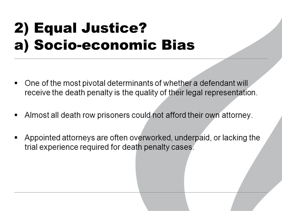 2) Equal Justice? a) Socio-economic Bias  One of the most pivotal determinants of whether a defendant will receive the death penalty is the quality o