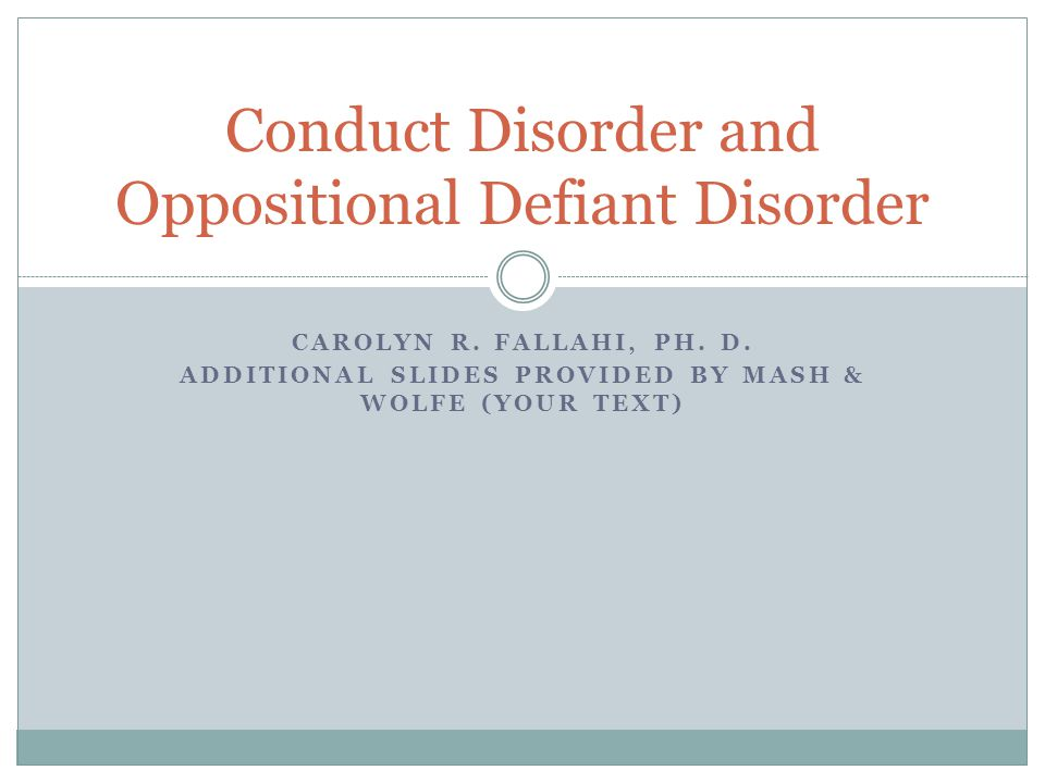 CAROLYN R. FALLAHI, PH. D. ADDITIONAL SLIDES PROVIDED BY MASH & WOLFE (YOUR TEXT) Conduct Disorder and Oppositional Defiant Disorder