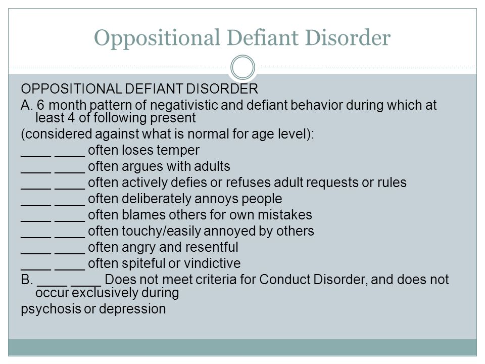 Oppositional Defiant Disorder OPPOSITIONAL DEFIANT DISORDER A. 6 month pattern of negativistic and defiant behavior during which at least 4 of followi