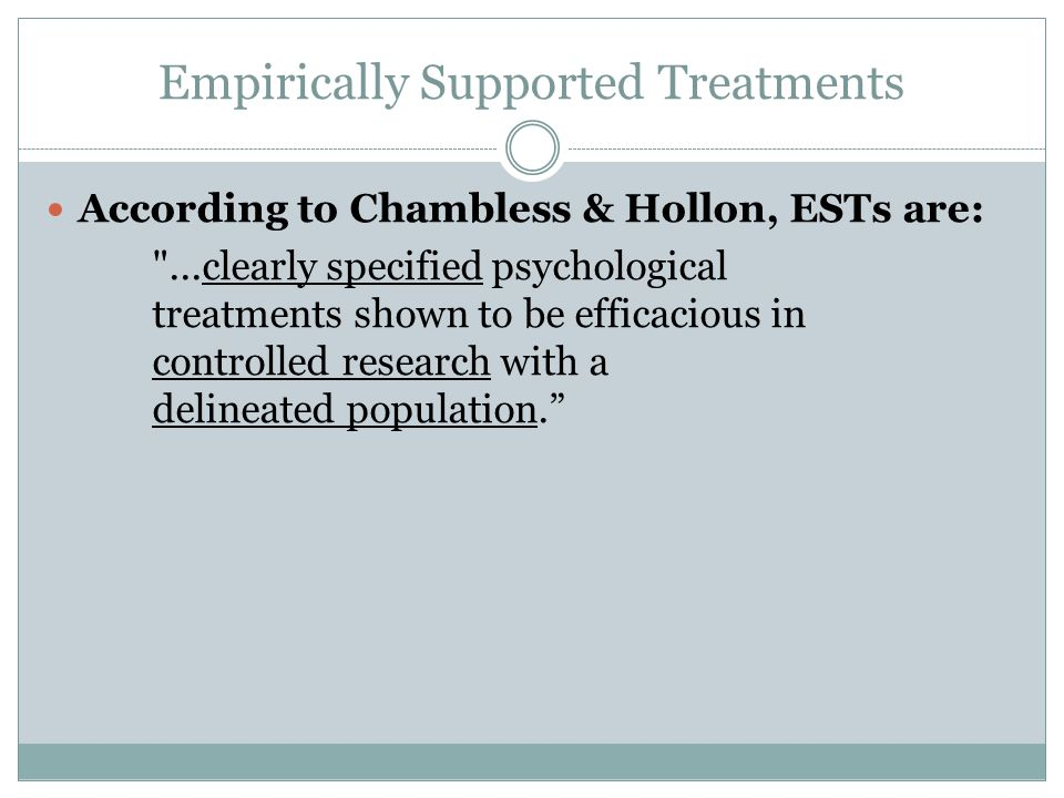 Empirically Supported Treatments According to Chambless & Hollon, ESTs are: ...clearly specified psychological treatments shown to be efficacious in controlled research with a delineated population.
