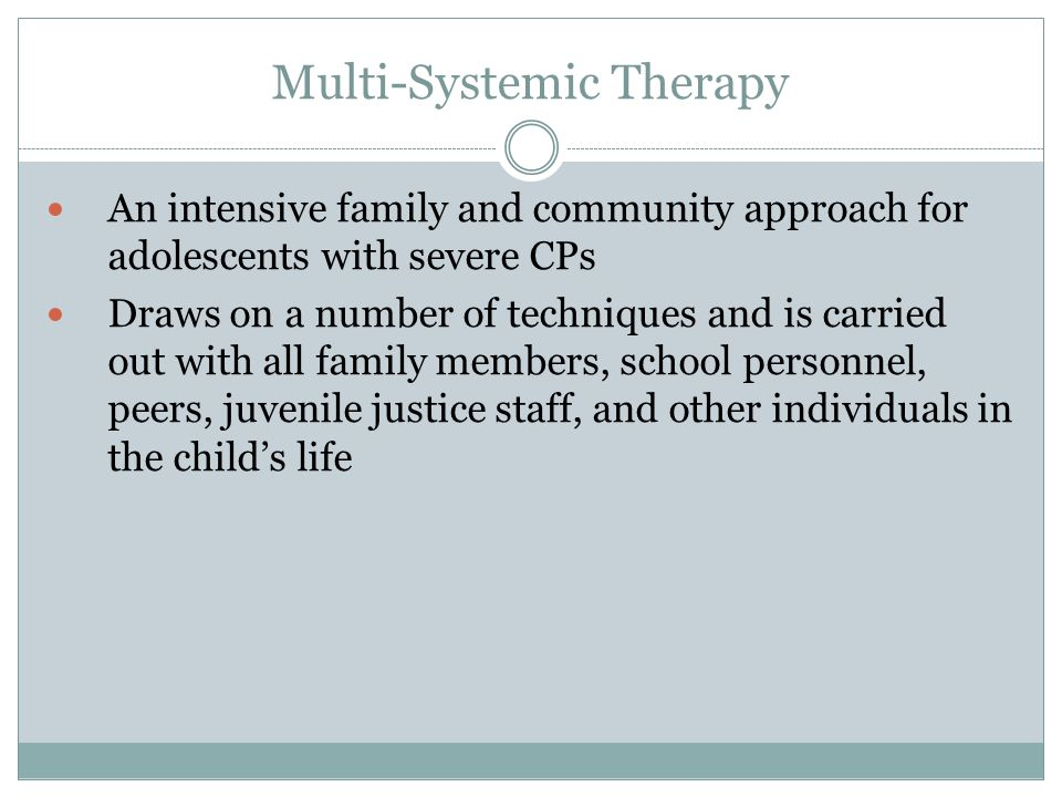 Multi-Systemic Therapy An intensive family and community approach for adolescents with severe CPs Draws on a number of techniques and is carried out with all family members, school personnel, peers, juvenile justice staff, and other individuals in the child's life