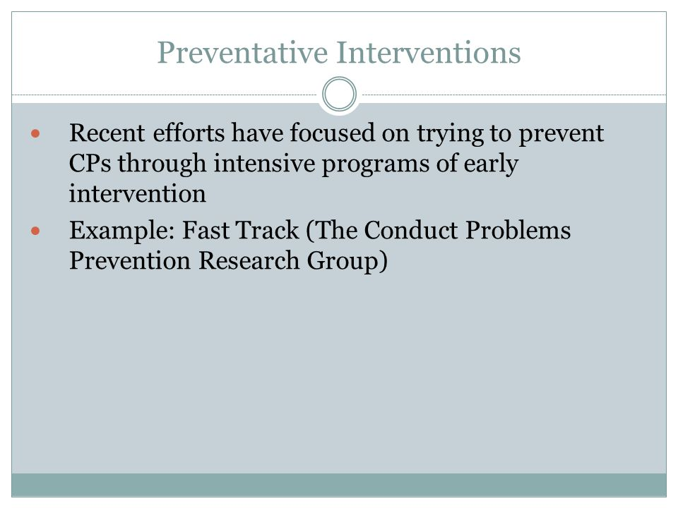 Preventative Interventions Recent efforts have focused on trying to prevent CPs through intensive programs of early intervention Example: Fast Track (The Conduct Problems Prevention Research Group)