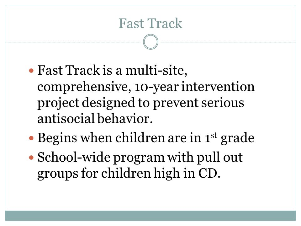 Fast Track Fast Track is a multi-site, comprehensive, 10-year intervention project designed to prevent serious antisocial behavior.
