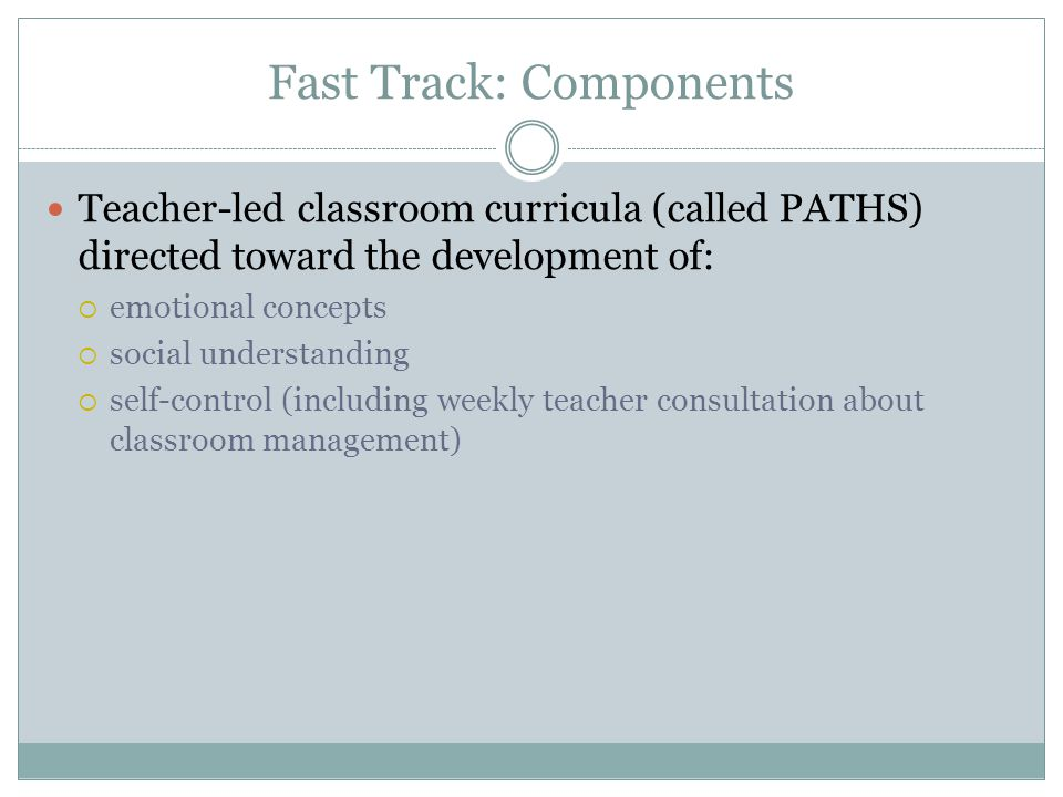 Fast Track: Components Teacher-led classroom curricula (called PATHS) directed toward the development of:  emotional concepts  social understanding  self-control (including weekly teacher consultation about classroom management)