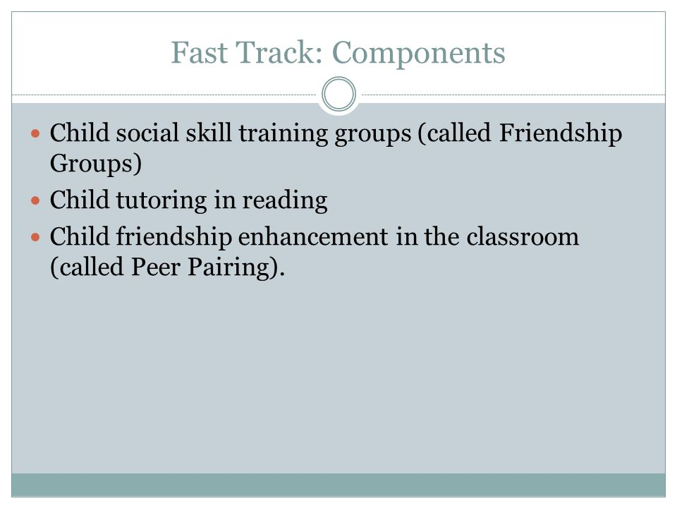 Fast Track: Components Child social skill training groups (called Friendship Groups) Child tutoring in reading Child friendship enhancement in the classroom (called Peer Pairing).