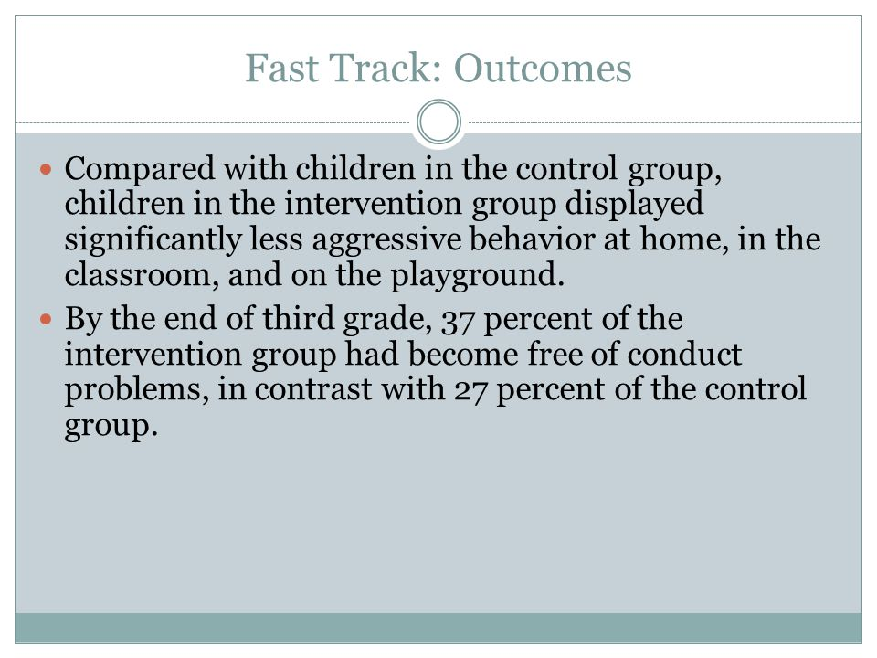 Fast Track: Outcomes Compared with children in the control group, children in the intervention group displayed significantly less aggressive behavior at home, in the classroom, and on the playground.