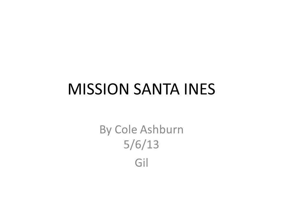 MISSION SANTA INES By Cole Ashburn 5/6/13 Gil