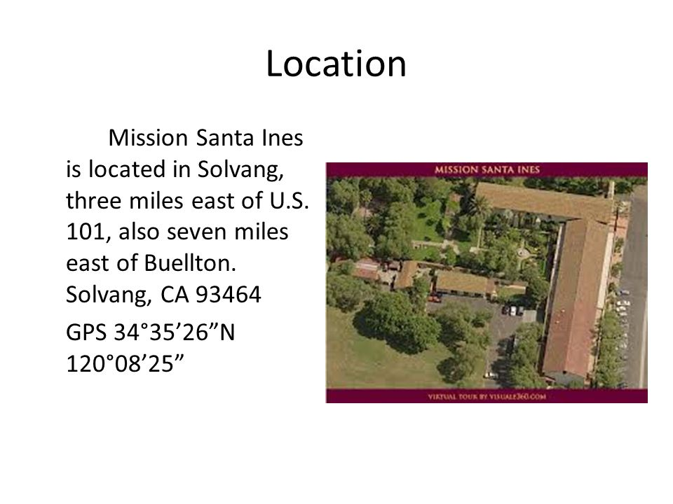 """Location Mission Santa Ines is located in Solvang, three miles east of U.S. 101, also seven miles east of Buellton. Solvang, CA 93464 GPS 34°35'26""""N 1"""