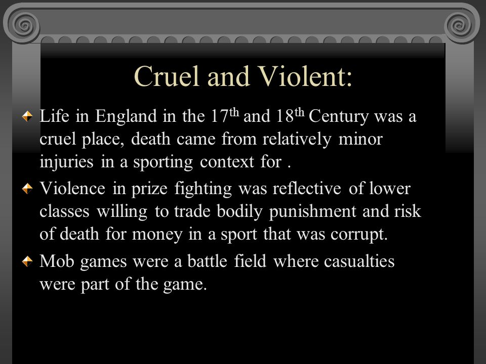 Cruel and Violent: Life in England in the 17 th and 18 th Century was a cruel place, death came from relatively minor injuries in a sporting context f