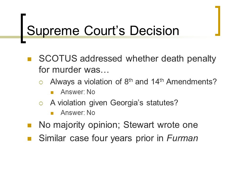 Supreme Court's Decision SCOTUS addressed whether death penalty for murder was…  Always a violation of 8 th and 14 th Amendments? Answer: No  A viol