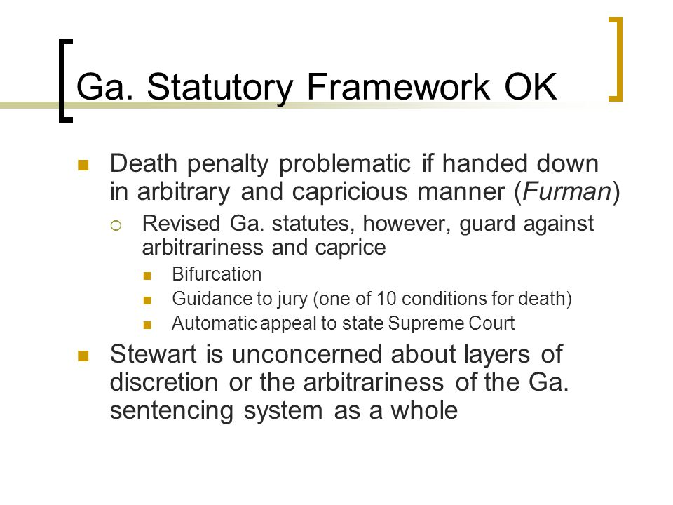 Ga. Statutory Framework OK Death penalty problematic if handed down in arbitrary and capricious manner (Furman)  Revised Ga. statutes, however, guard