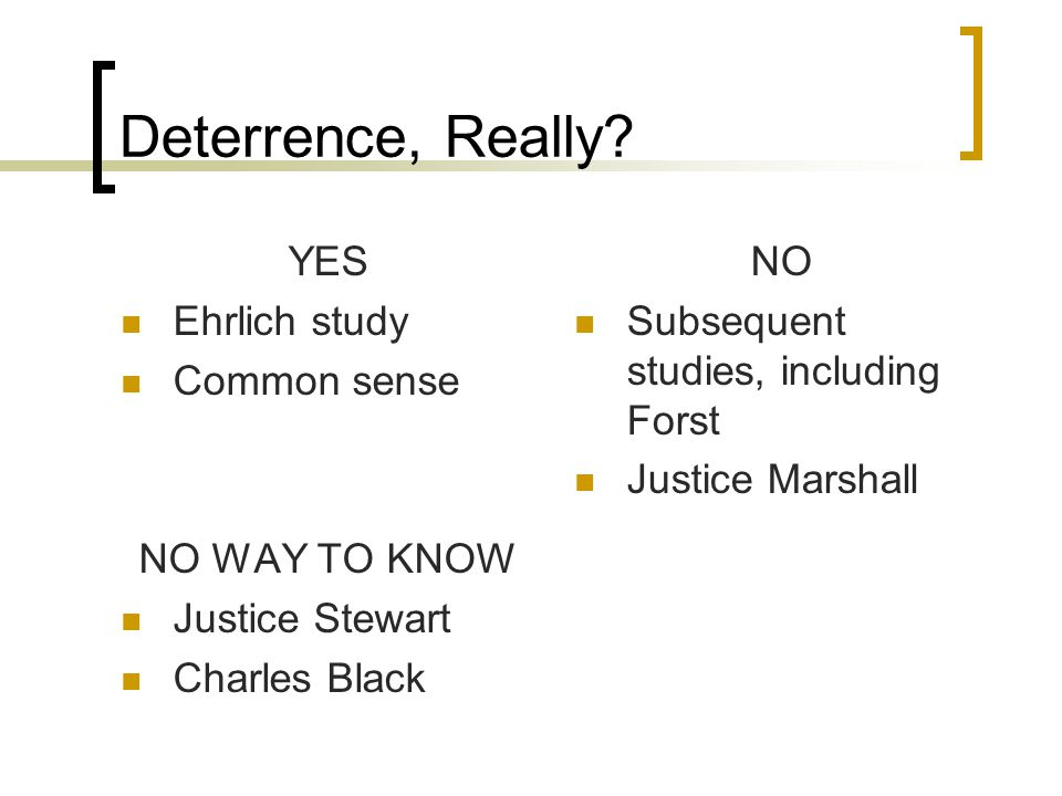 Deterrence, Really? YES Ehrlich study Common sense NO WAY TO KNOW Justice Stewart Charles Black NO Subsequent studies, including Forst Justice Marshal