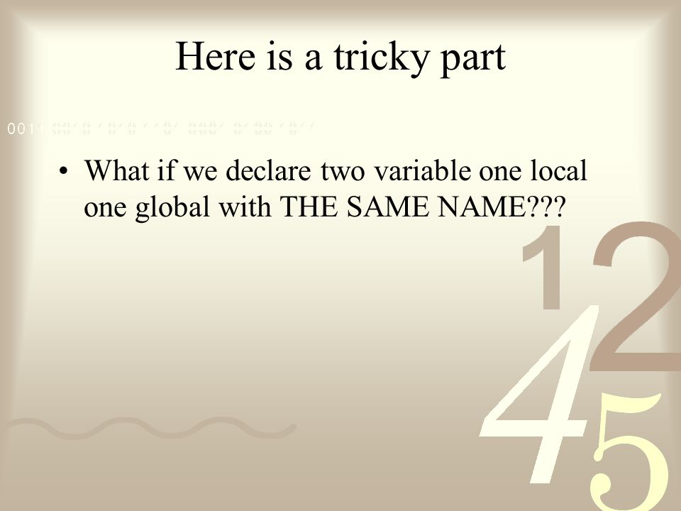 Here is a tricky part What if we declare two variable one local one global with THE SAME NAME???