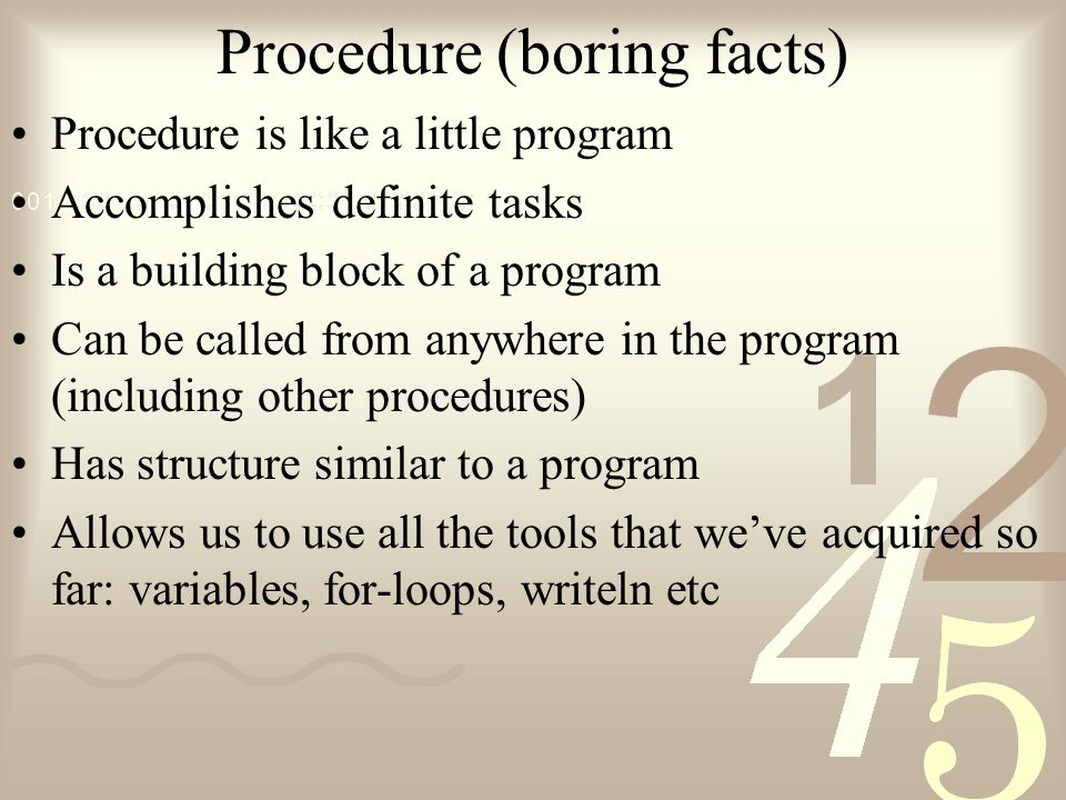 Procedure (boring facts) Procedure is like a little program Accomplishes definite tasks Is a building block of a program Can be called from anywhere i