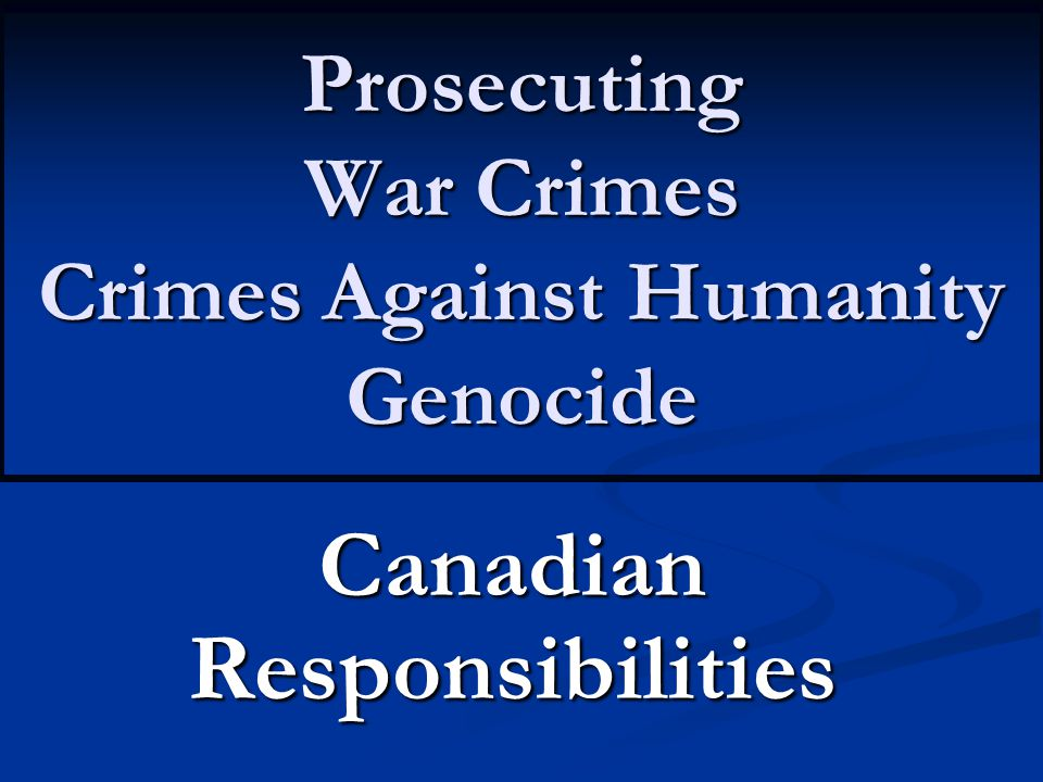 Prosecuting War Crimes Crimes Against Humanity Genocide Canadian Responsibilities