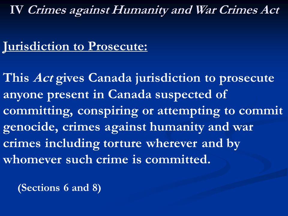 IV Crimes against Humanity and War Crimes Act Jurisdiction to Prosecute: This Act gives Canada jurisdiction to prosecute anyone present in Canada suspected of committing, conspiring or attempting to commit genocide, crimes against humanity and war crimes including torture wherever and by whomever such crime is committed.