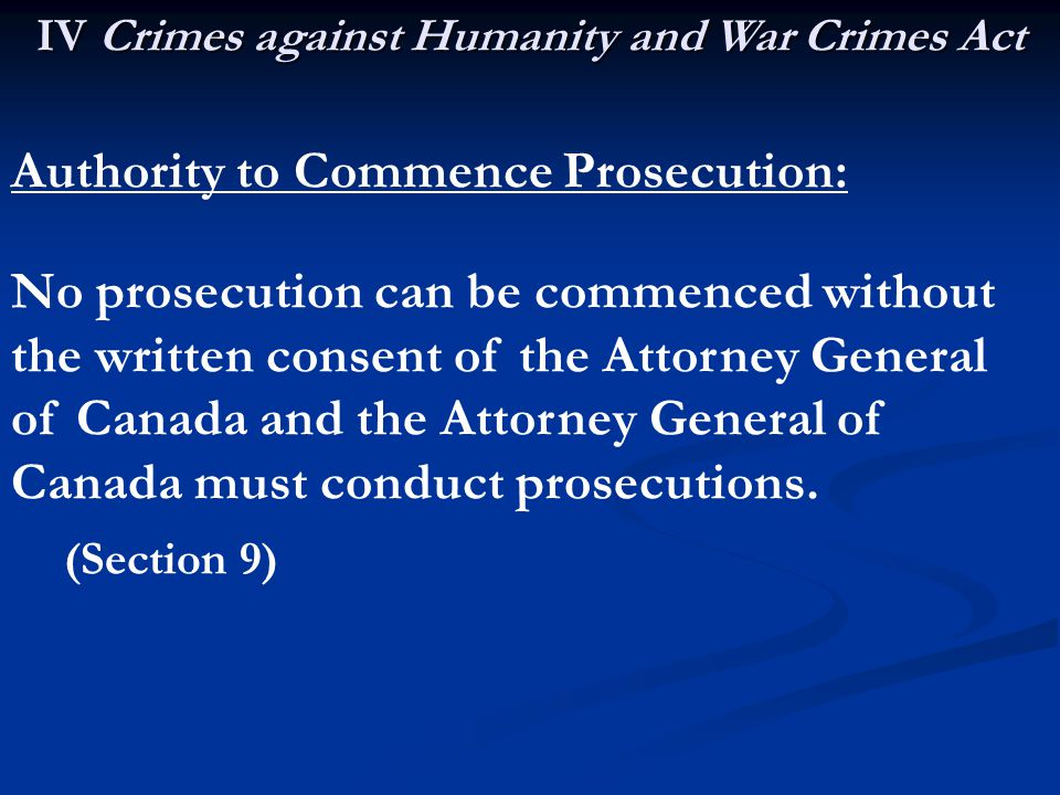 IV Crimes against Humanity and War Crimes Act Authority to Commence Prosecution: No prosecution can be commenced without the written consent of the Attorney General of Canada and the Attorney General of Canada must conduct prosecutions.