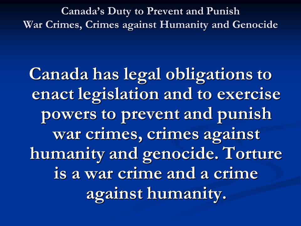 Canada's Duty to Prevent and Punish War Crimes, Crimes against Humanity and Genocide Canada has legal obligations to enact legislation and to exercise powers to prevent and punish war crimes, crimes against humanity and genocide.