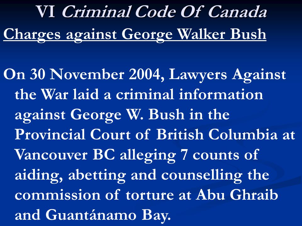 VI Criminal Code Of Canada Charges against George Walker Bush On 30 November 2004, Lawyers Against the War laid a criminal information against George W.