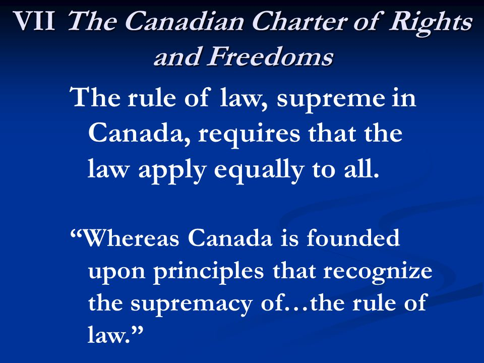 VII The Canadian Charter of Rights and Freedoms The rule of law, supreme in Canada, requires that the law apply equally to all.