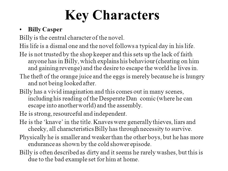 Key Characters Billy Casper Billy is the central character of the novel. His life is a dismal one and the novel follows a typical day in his life. He