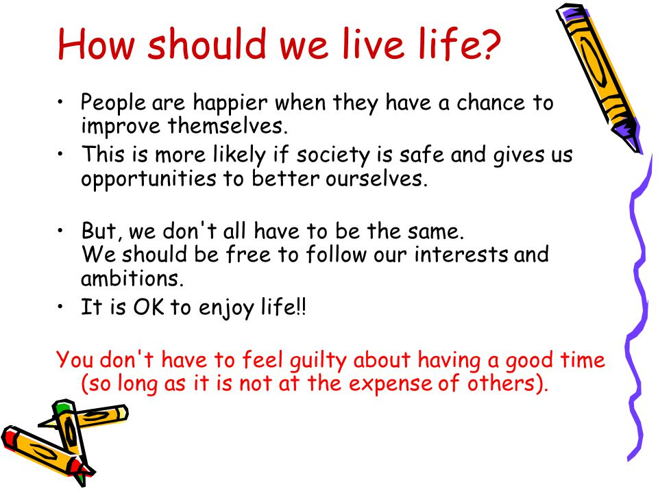 How should we live life. People are happier when they have a chance to improve themselves.