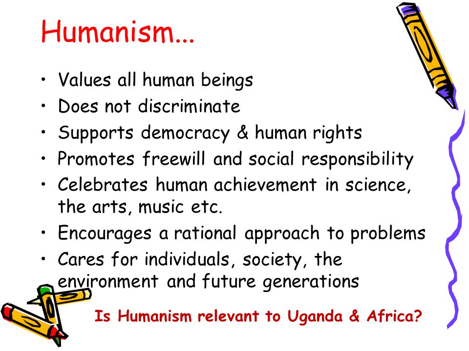 Humanism... Values all human beings Does not discriminate Supports democracy & human rights Promotes freewill and social responsibility Celebrates hum