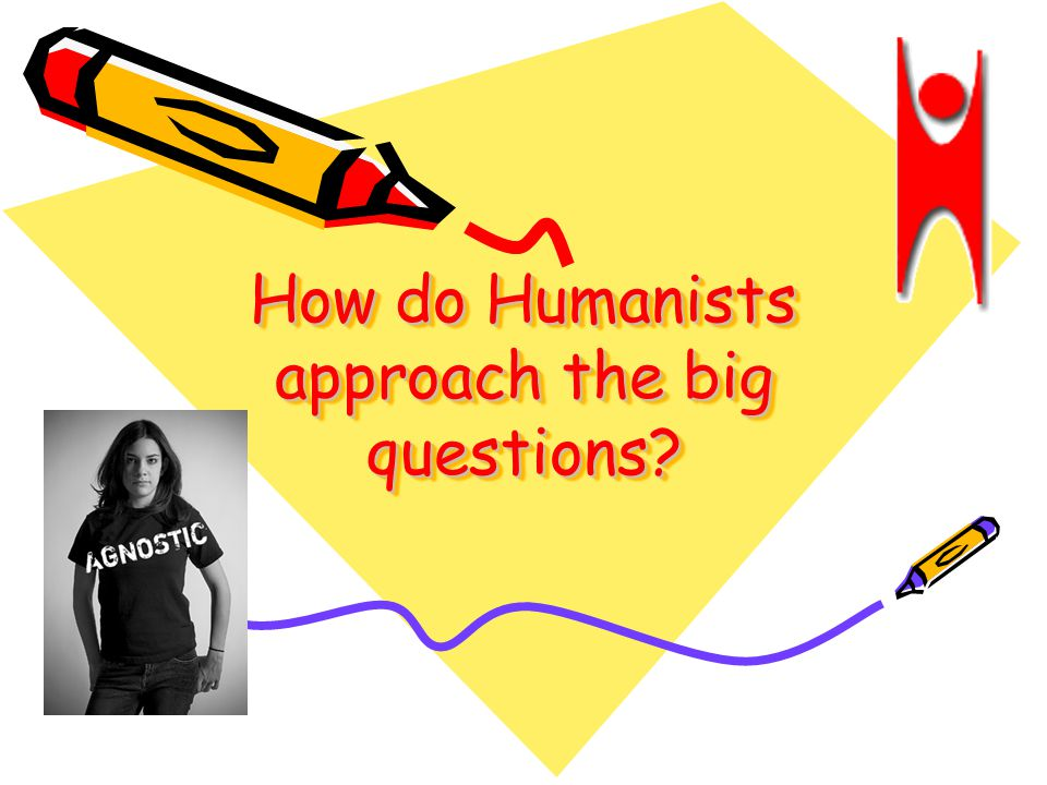 How do Humanists approach the big questions