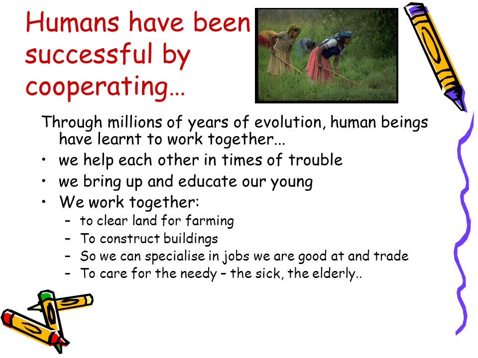 Humans have been successful by cooperating… Through millions of years of evolution, human beings have learnt to work together...