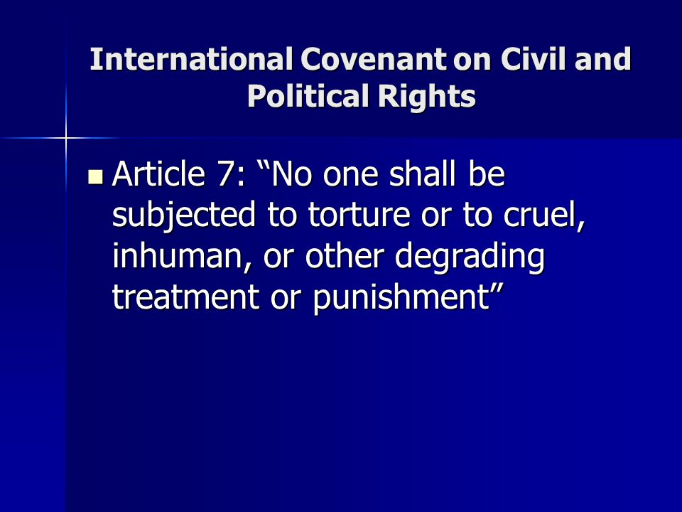 International Covenant on Civil and Political Rights Article 7: No one shall be subjected to torture or to cruel, inhuman, or other degrading treatment or punishment Article 7: No one shall be subjected to torture or to cruel, inhuman, or other degrading treatment or punishment