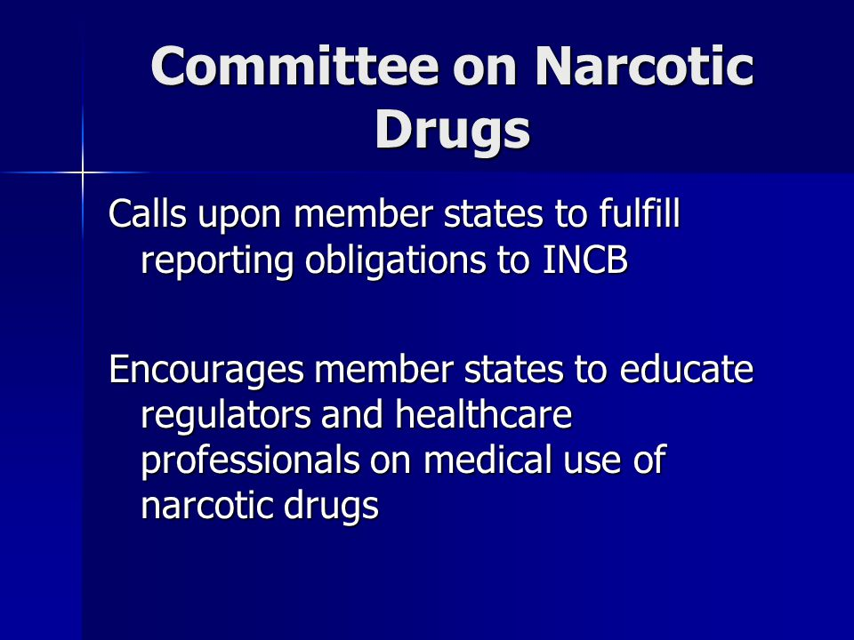 Committee on Narcotic Drugs Calls upon member states to fulfill reporting obligations to INCB Encourages member states to educate regulators and healthcare professionals on medical use of narcotic drugs